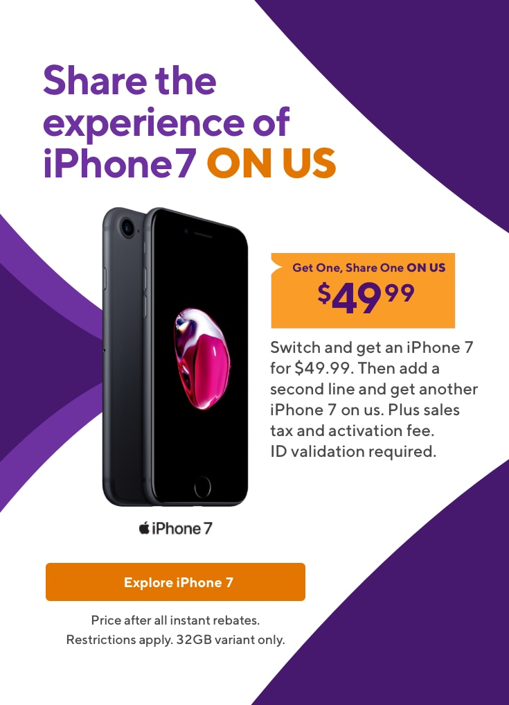 Get an iPhone 7 to share on us. Switch and get an iPhone 7 for $49.99. Then add a second line and get another iPhone 7 on us. Plus sales tax and activation fee. ID validation required. Price after all instant rebates. Restrictions apply. 32GB variant only.