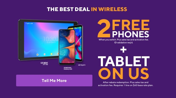The best deal in wireless. 2 free phones when you switch plus sales tax and activation fee. ID validation required. Plus tablet on us with new line of tablet service. After rebate redemption. Requires 2 voice lines on the $60 base rate plan.