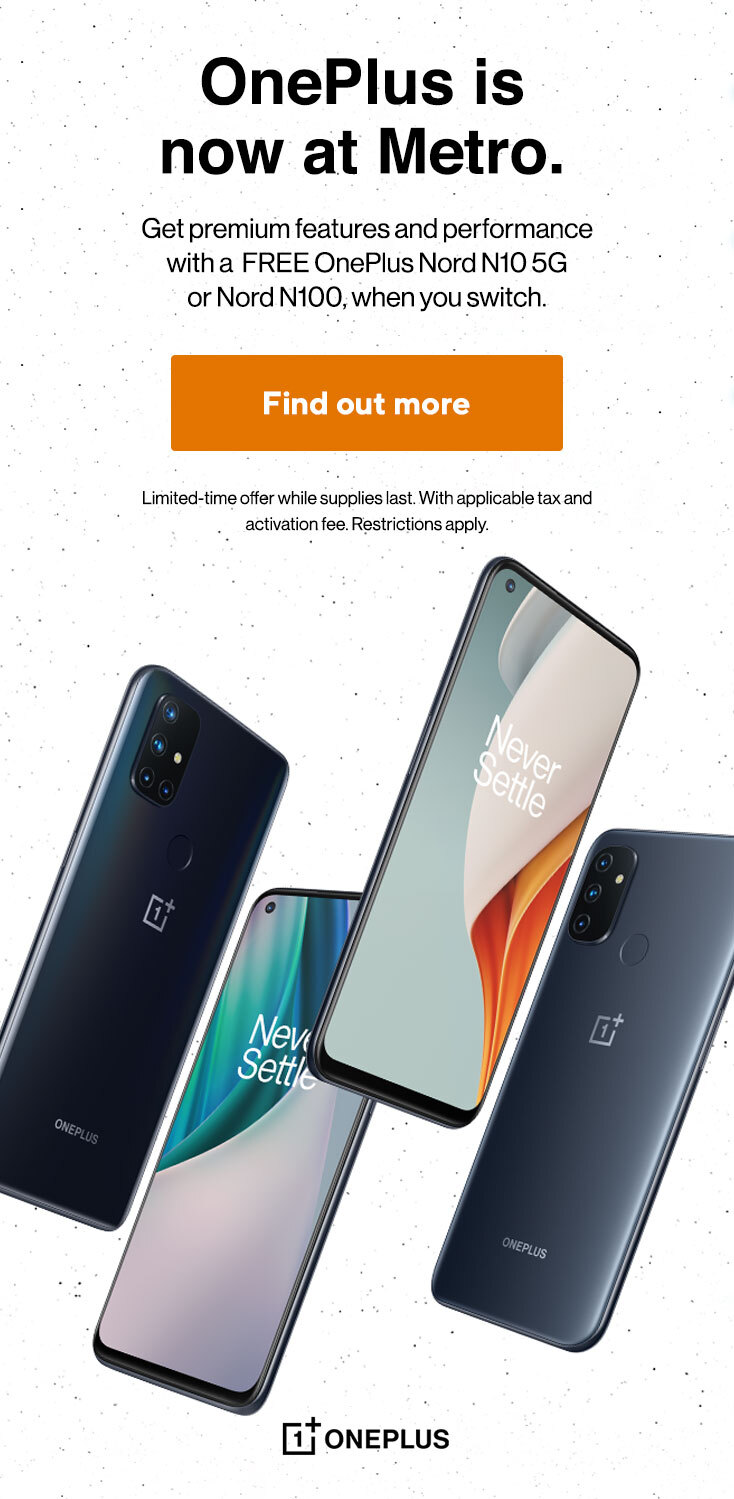 OnePlus is now at Metro. Get premium features and performance with a FREE OnePlus Nord N10 5G or Nord N100, when you switch. Limited-time offer while supplies last. With applicable tax and activation fee. Restrictions apply.