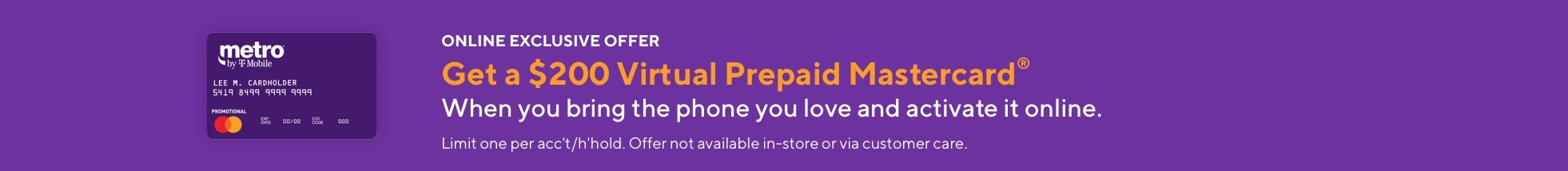 Online exclusive offer. Get a $200 virtual prepaid Mastercard when you bring the phone you love to Metro by T-Mobile and activate it online. Limit one per account/household. Offer not available in-store or via customer care.