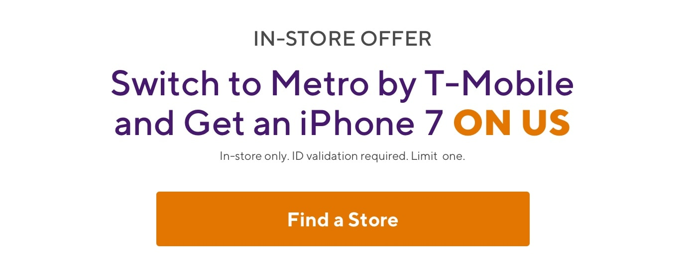 In-store offer. Switch to Metro and get an iPhone 7 on us. In-store only. ID validation required. Limit one.