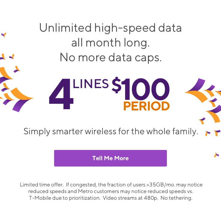 Unlimited high-speed data all month long. No more data caps. 4 lines for $100 period. Simply smarter wireless for the whole family.