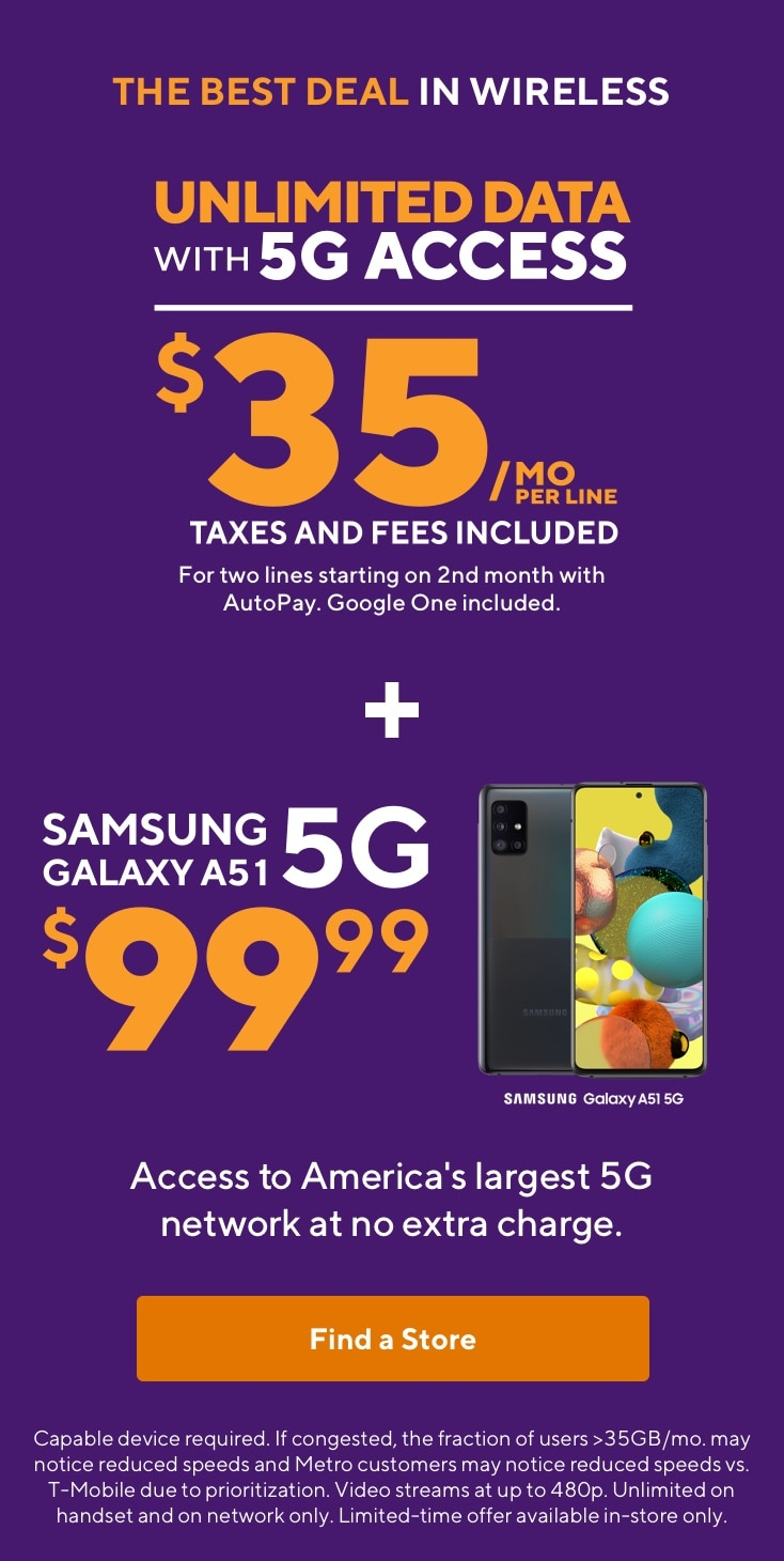 The best deal in wireless. Unlimited Data with 5G access. $35 per month per line. For two lines starting on 2nd month with AutoPay. Google One included. Plus Samsung Galaxy A51 5G for $99.99. Access to America's largest 5G network at no extra charge. Capable device required. If congested, the fraction of users >35GB/mo. may notice reduced speeds and Metro customers may notice reduced speeds vs. T-Mobile due to prioritization. Video streams at up to 480p. Unlimited on handset and on network only. No tethering. Limited-time offer available in-store only.