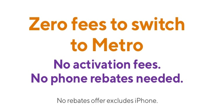 Zero fees when you switch to Metro this holiday. No activation fees. No phone rebates needed. No rebates offer excludes iPhone.