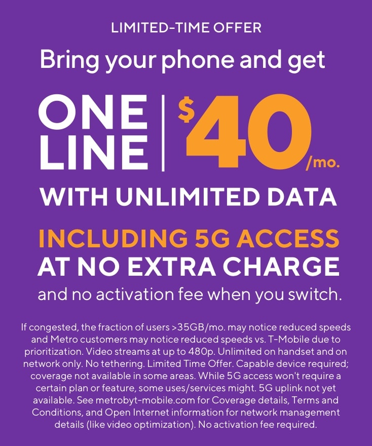 Online exclusive offer. Bring your phone and get one line unlimited for $40 per month including 5G access at no extra charge and no activation fee when you switch. If congested, the fraction of users >35GB/mo. may notice reduced speeds and Metro customers may notice reduced speeds vs. T-Mobile due to prioritization. Video streams at up to 480p. Unlimited on handset and on network only. No tethering. Limited Time Offer. Capable device required; coverage not available in some areas. While 5G access won't require a certain plan or feature, some uses/services might. 5G uplink not yet available. See metrobyt-mobile.com for Coverage details, Terms and Conditions, and Open Internet information for network management details (like video optimization). No activation fee required.