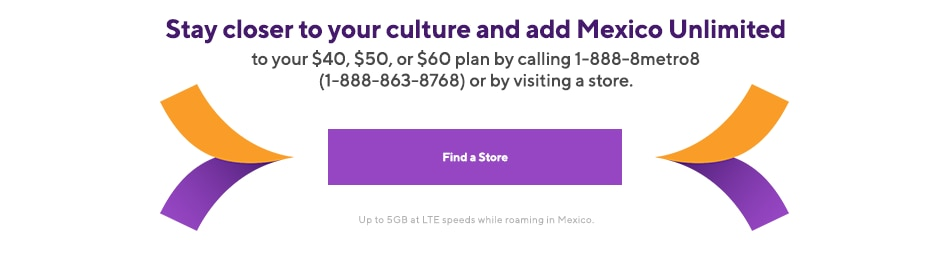 Stay closer to your culture & add Mexico Unlimited to your $40, $50 or $60 plan by calling 1-888-8metro8 (1-888-863-5768) or by visiting a store. Start by adding your new plan on the more reliable than ever Metro by T-Mobile network.