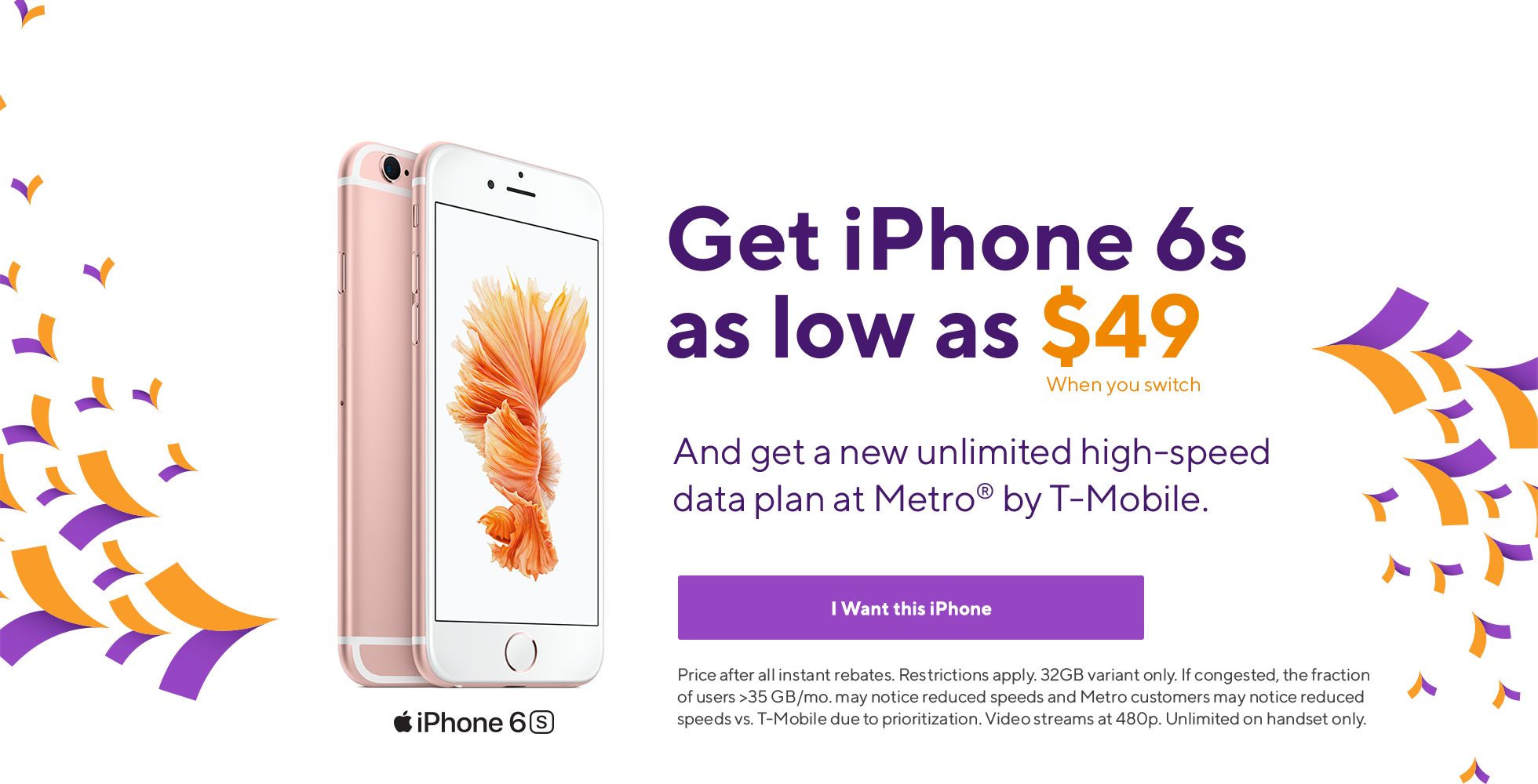 Get iPhone 6S from Metro by T-Mobile for as low as $49 when you switch and get an unlimited high-speed data plan. Price after all rebates. Restrictions apply. 32GB variant only.