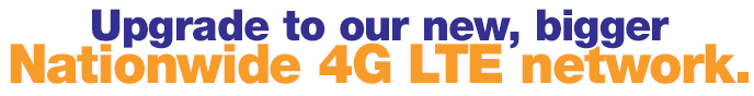 Upgrade to our bigger, faster, nationwide 4G LTE network