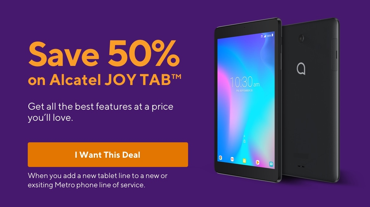 Save  50% on a tablet when you add a new tablet line to a new or existing Metro phone line of service. Metro by T-Mobile.
