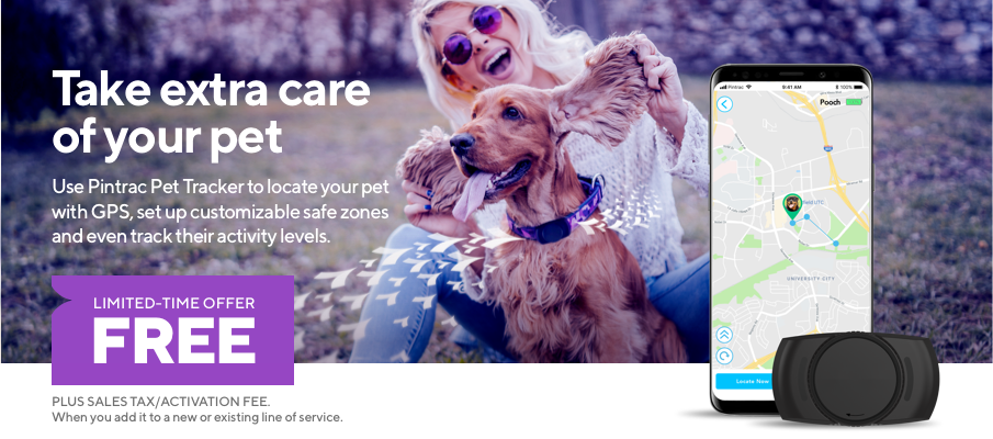 Take extra care of your pet. Use Pintrac Pet Tracker to locate your pet with GPS, set up customizable safe zones, and even track their activity levels. LIMITED-TIME OFFER FREE. PLUS SALES TAX/ACTIVATION FEE. When you add it to a new or existing line of service