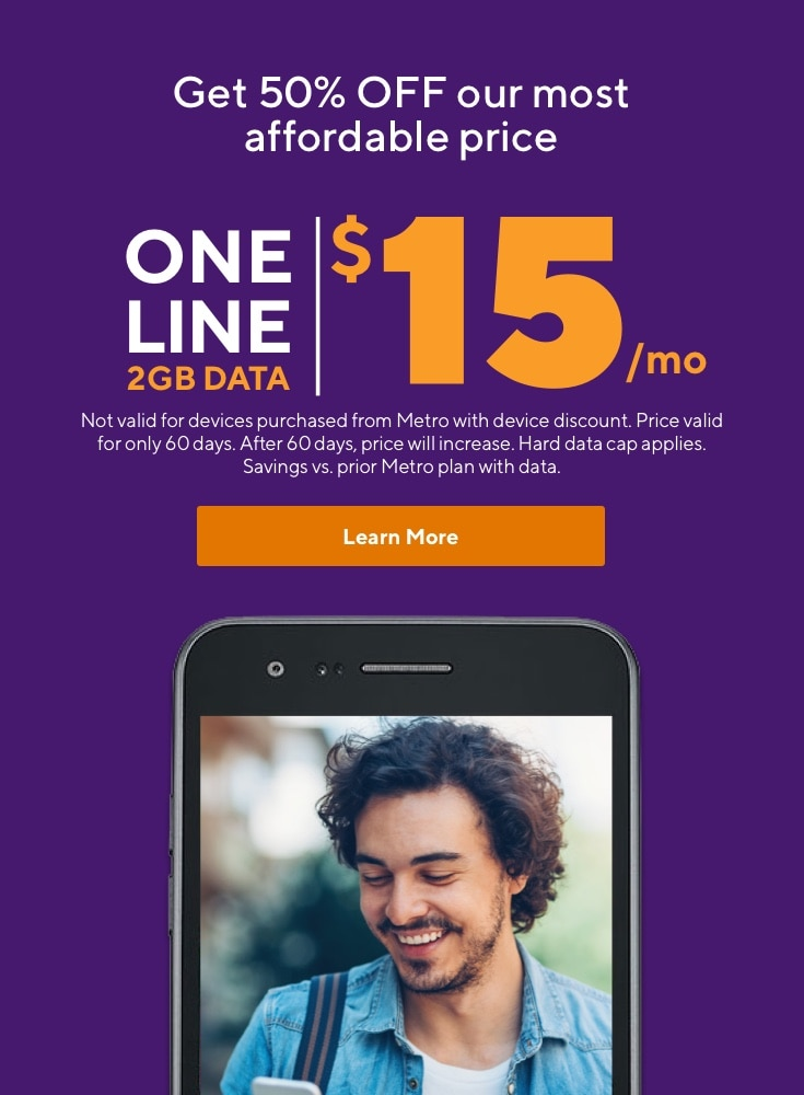 Get 50% OFF our most affordable price. ONE LINE 2GB DATA   $15/mo. Not valid for devices purchased from Metro with device discount. Price valid for only 60 days. After 60 days, price will increase. Hard data cap applies. Savings vs. prior Metro plan with data.