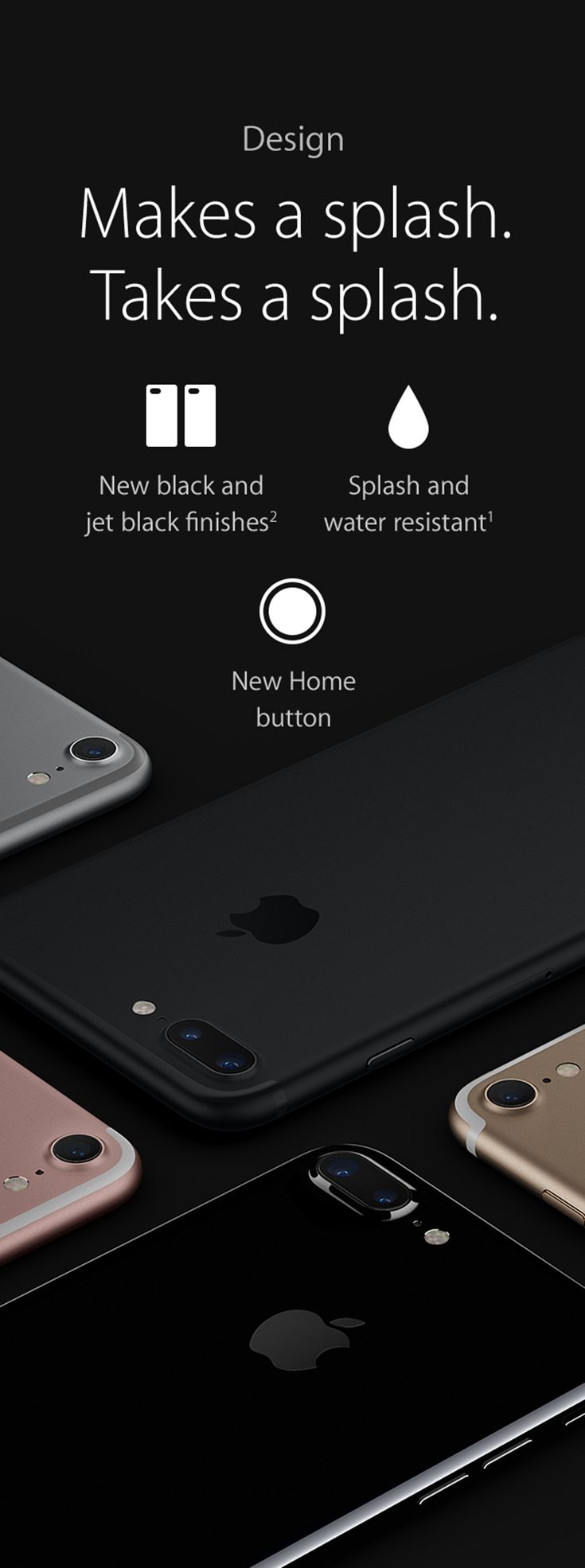 Makes a splash. Takes a splash. New black and jet black finished. Splash and water resistant. New home button.