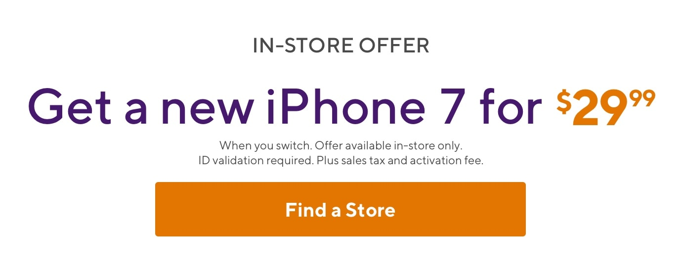 In-store offer. Get a new iPhone 7 for $29.99. When you switch. Offer available in-store only. ID validation required. Plus sales tax and activation fee.