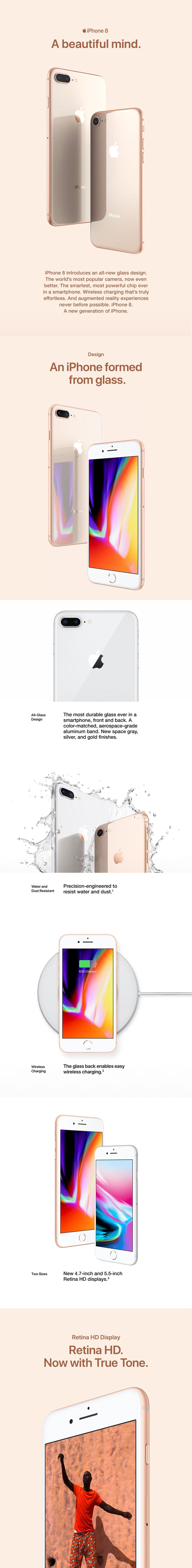 iPhone 8 A beautiful mind. Introduces an all new glass design. The world's most popular camera, now even the better. The smartest, most powerful chip ever in a smartphone. Wireless charging that's truly effortless. And augmented reality experiences never before possible. iPhone 8 a new generation of iPhone.
