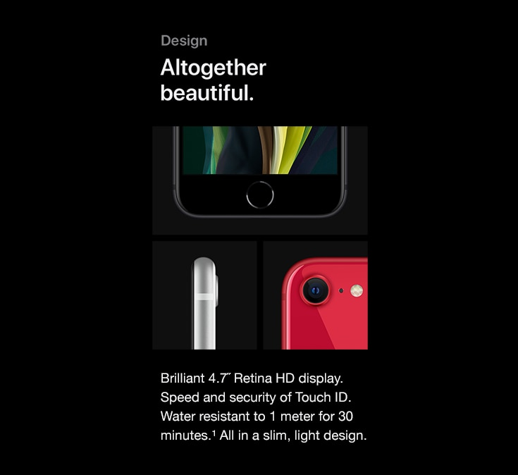 Design. Altogether beautiful. Brilliant 4.7-inch Retina HD display. Speed and security of Touch ID. Water resistant to 1 meter for 30 minutes. All in a slim, light design.