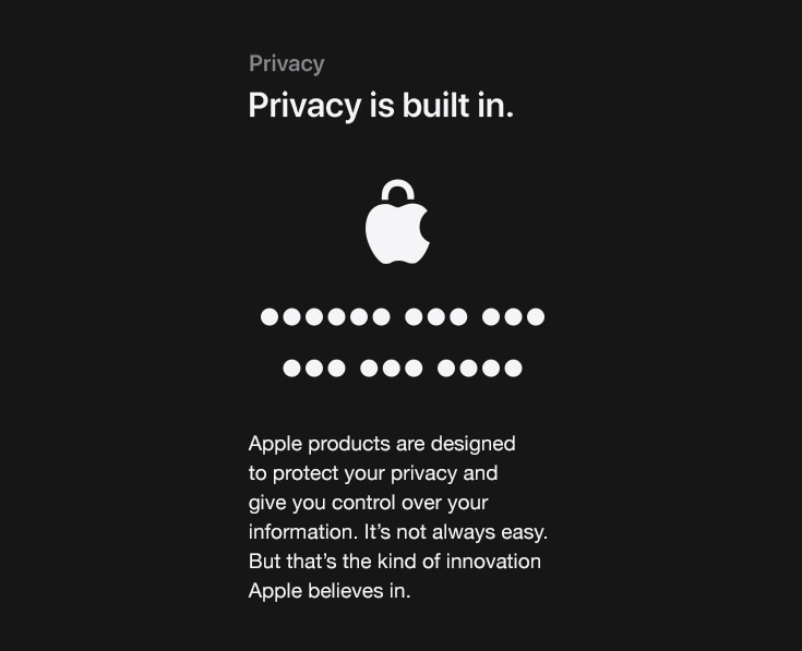 Privacy. Privacy is built in. Apple products are designed to protect your privacy and give you control over your information. It's not always easy. But that's the kind of innovation Apple believes in.
