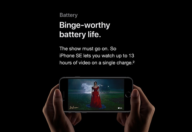 Battery. Binge-worthy battery life. The show must go on. So iPhone SE lets you watch up to 13 hours of video on a single charge.