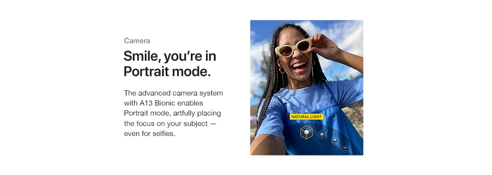 Camera. Smile you're in Portrait Mode. The advanced camera system with 13 Bionic enables Portrait Mode, artfully placing the focus on your subject - even for selfies.