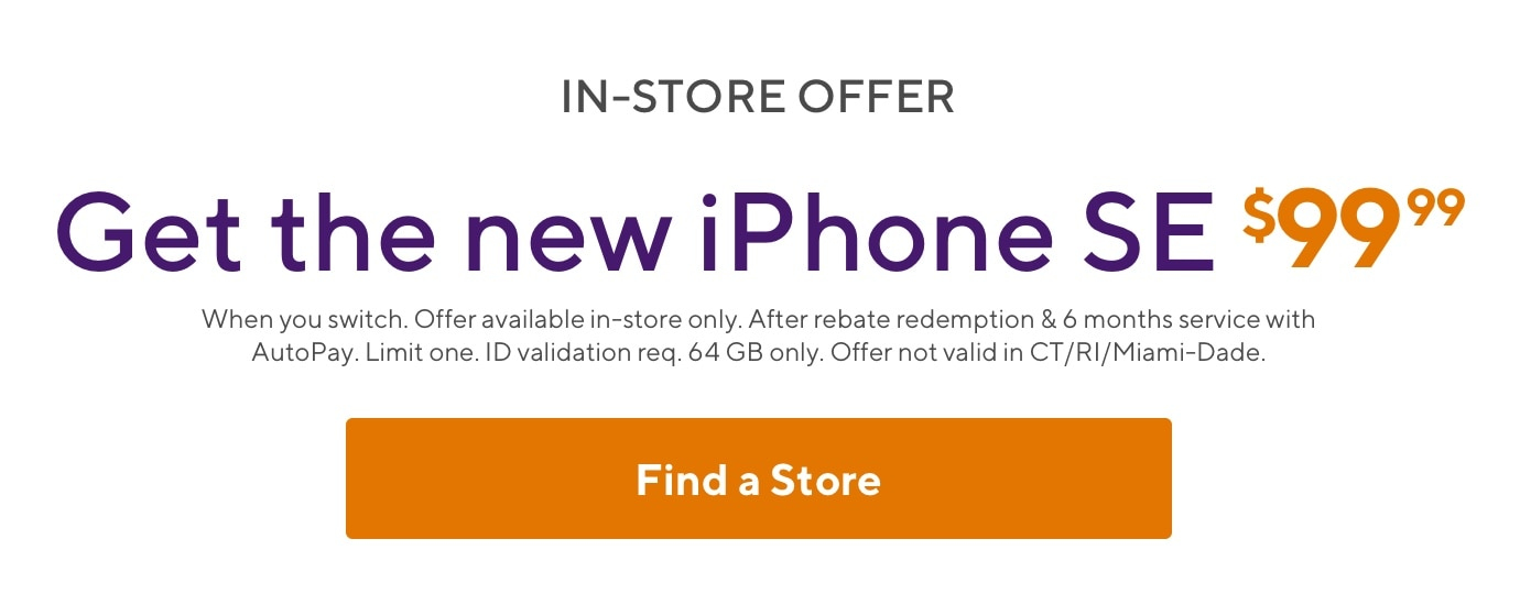 In-store offer. Get the new iPhone SE for $99.99. When you switch. Offer available in-store only. After rebate redemption and 6 months service. Limit one. ID validation required. 64GB only. Offer not valid in CT/RI/Miami-Dade.