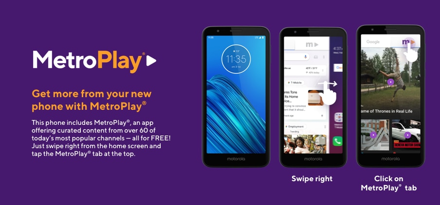 MetroPlay. Get more from your new phone with MetroPlay. This phone includes MetroPlay, an app offering curated content from over 50 of today's most popular channels - all for FREE! Just swipe right from the home screen and tap the MetroPlay tab at the top.