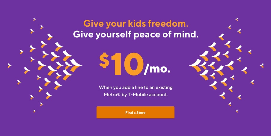 Give your kids freedom. Give yourself peace of mind. $10 per month. When you add a line to an existing Metro account.