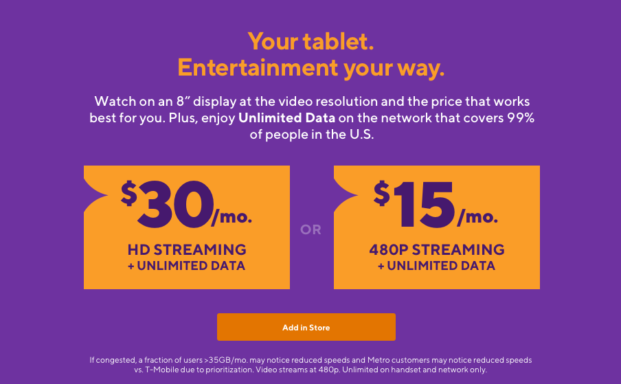Your tablet. Entertainment your way. Watch on an 8 inch display at the video resolution and the price that works best for you. Plus, enjoy Unlimited Data on the network that covers 99% of people in the U.S.