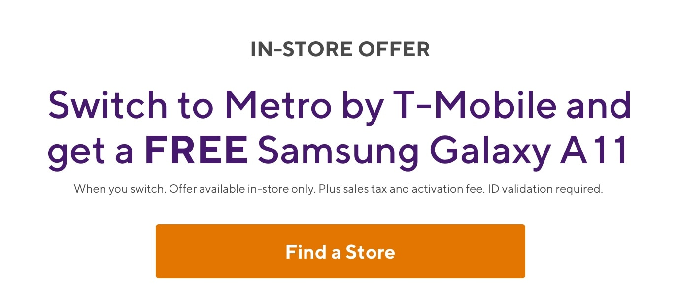 Switch to Metro by T-Mobile and get a free LG A11! When you switch. Offer available in-store only. Plus sales tax and activation fee. ID validation required.